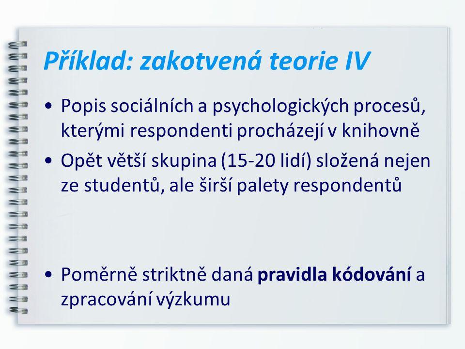 Příklad: zakotvená teorie IV Popis sociálních a psychologických procesů, kterými respondenti procházejí v knihovně Opět větší skupina (15-20 lidí) slo
