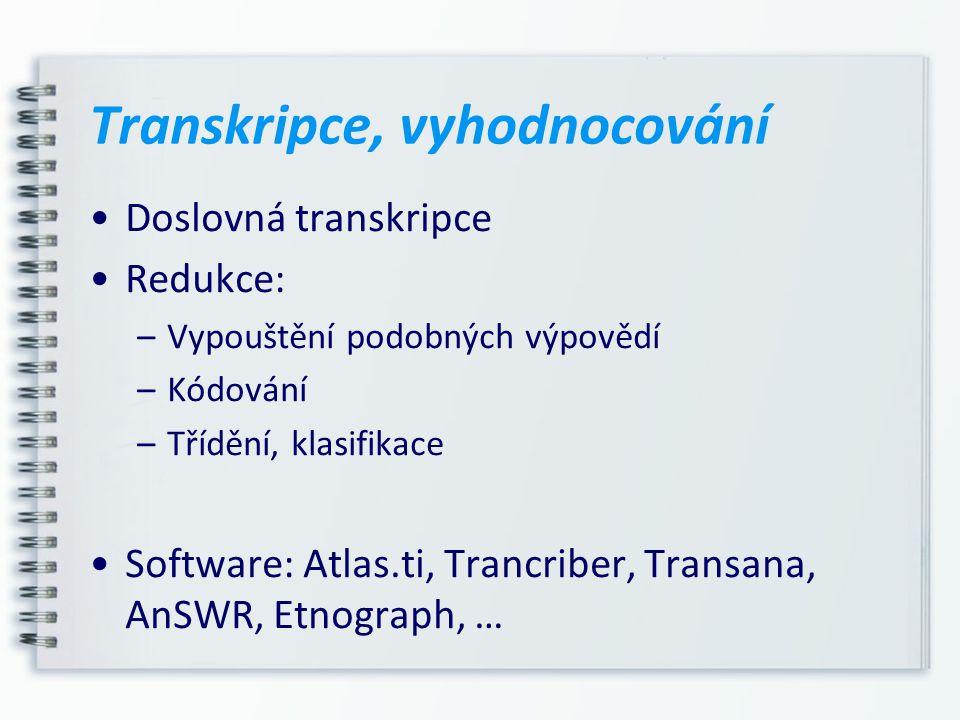 Transkripce, vyhodnocování Doslovná transkripce Redukce: –Vypouštění podobných výpovědí –Kódování –Třídění, klasifikace Software: Atlas.ti, Trancriber