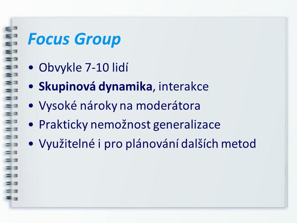 Focus Group Obvykle 7-10 lidí Skupinová dynamika, interakce Vysoké nároky na moderátora Prakticky nemožnost generalizace Využitelné i pro plánování da