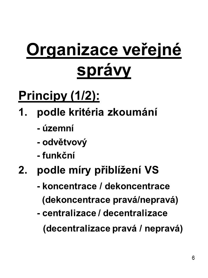 6 Organizace veřejné správy Principy (1/2): 1.podle kritéria zkoumání - územní - odvětvový - funkční 2.podle míry přiblížení VS - koncentrace / dekonc