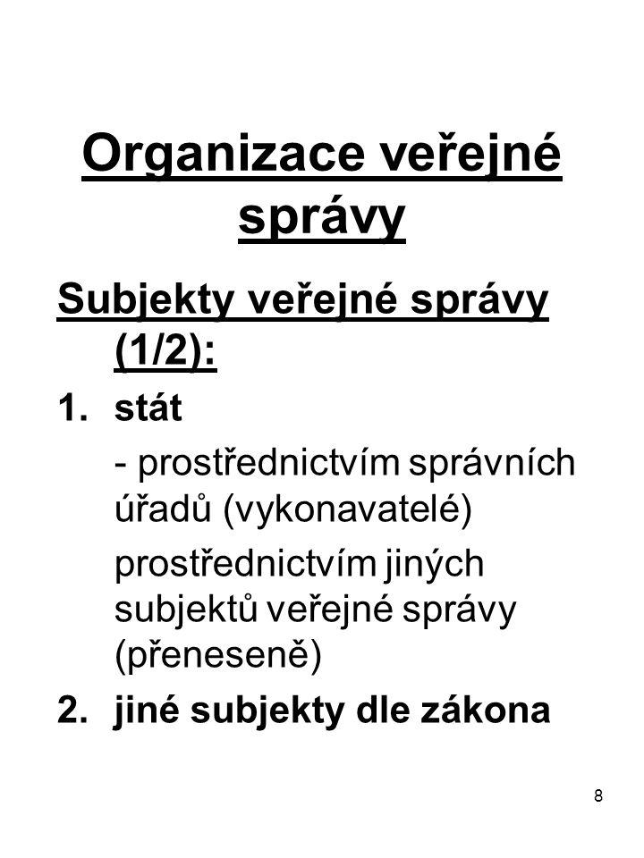 8 Organizace veřejné správy Subjekty veřejné správy (1/2): 1.stát - prostřednictvím správních úřadů (vykonavatelé) prostřednictvím jiných subjektů veř