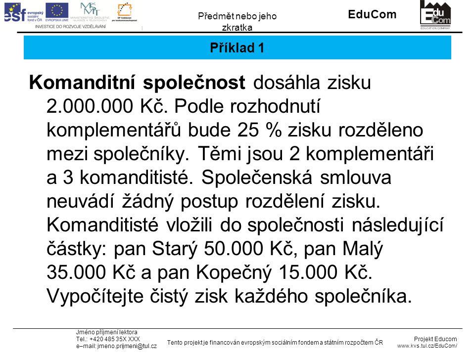 INVESTICE DO ROZVOJE VZDĚLÁVÁNÍ EduCom Projekt Educom www.kvs.tul.cz/EduCom/ Tento projekt je financován evropským sociálním fondem a státním rozpočtem ČR Předmět nebo jeho zkratka Jméno příjmení lektora Tel.: +420 485 35X XXX e–mail: jmeno.prijmeni@tul.cz Příklad 1 Komanditní společnost dosáhla zisku 2.000.000 Kč.