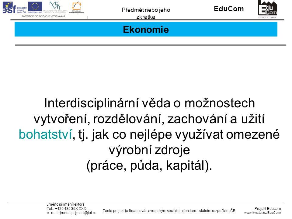 INVESTICE DO ROZVOJE VZDĚLÁVÁNÍ EduCom Projekt Educom www.kvs.tul.cz/EduCom/ Tento projekt je financován evropským sociálním fondem a státním rozpočtem ČR Předmět nebo jeho zkratka Jméno příjmení lektora Tel.: +420 485 35X XXX e–mail: jmeno.prijmeni@tul.cz Ekonomie Interdisciplinární věda o možnostech vytvoření, rozdělování, zachování a užití bohatství, tj.