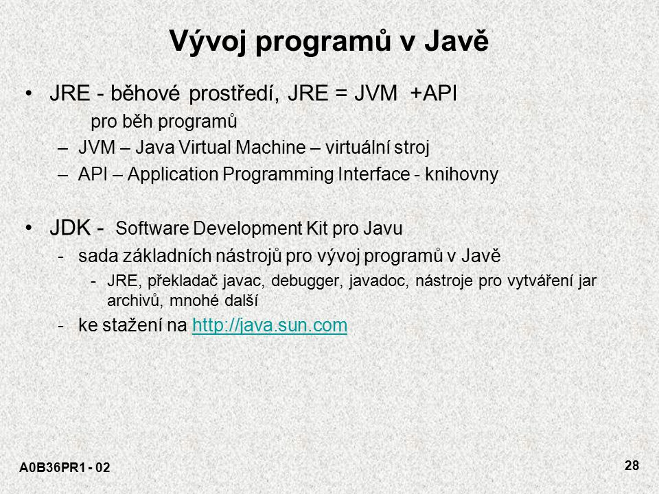 A0B36PR1 - 02 27 Java Platforma (JRE) = Java Core API + JVM Software Hardware Kompilátor Počítač – HW, výpočet Disk Interpret PřekladInterpretace Pozn