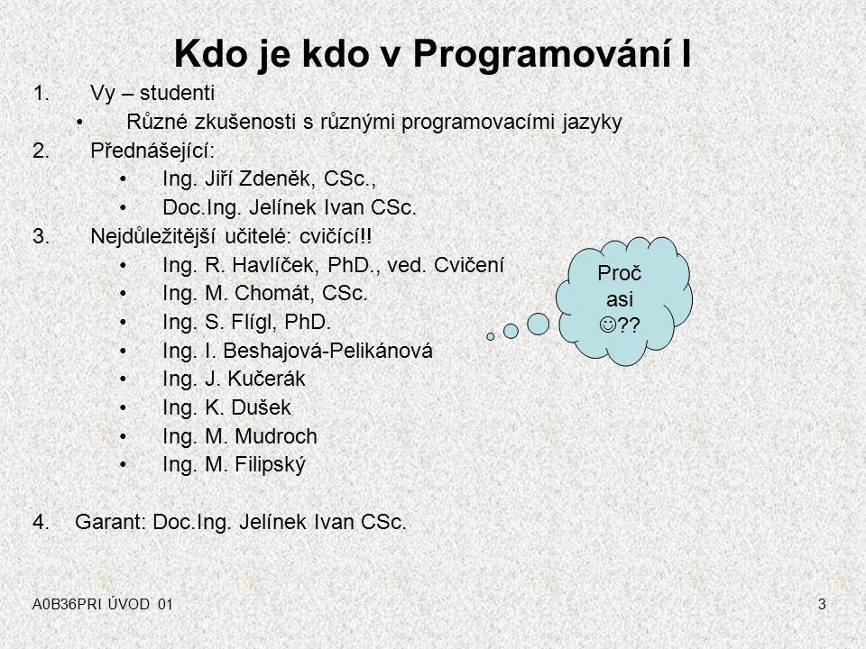 A0B36PRI ÚVOD 013 Kdo je kdo v Programování I 1.Vy – studenti Různé zkušenosti s různými programovacími jazyky 2.Přednášející: Ing.