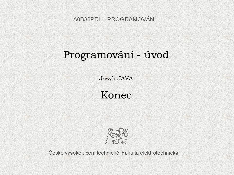 Kde lze studovat Další informace k této přednášce hledejte např. v: Herout, P.: Učebnice jazyka Java, Kopp, Č.Budějovice, 2010, str.21-41.