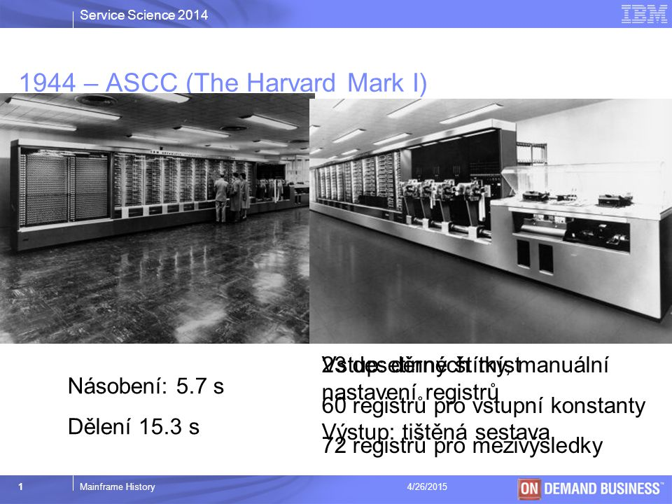 Service Science 2014 © 2003 IBM Corporation 1Mainframe History4/26/2015 1944 – ASCC (The Harvard Mark I) Násobení: 5.7 s Dělení 15.3 s 23 desetinných míst 60 registrů pro vstupní konstanty 72 registrů pro mezivýsledky Vstup: děrné štítky, manuální nastavení registrů Výstup: tištěná sestava