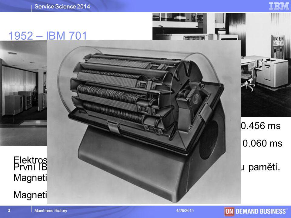 Service Science 2014 © 2003 IBM Corporation 3Mainframe History4/26/2015 1952 – IBM 701 Násobení a dělení: 0.456 ms Sčítání a odečítání: 0.060 ms První IBM stroj s interní, adresovatelnou elektronickou pamětí.