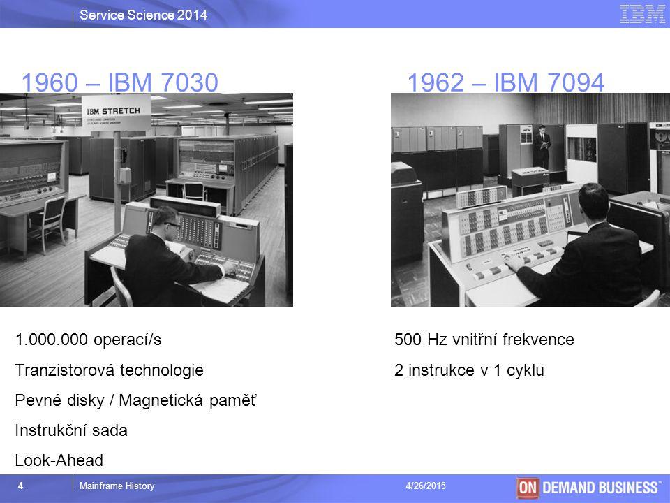 Service Science 2014 © 2003 IBM Corporation 4Mainframe History4/26/2015 1960 – IBM 7030 1962 – IBM 7094 1.000.000 operací/s Tranzistorová technologie Pevné disky / Magnetická paměť Instrukční sada Look-Ahead 500 Hz vnitřní frekvence 2 instrukce v 1 cyklu
