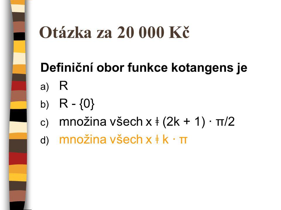 Otázka za 20 000 Kč Definiční obor funkce kotangens je a) R b) R - {0} c) množina všech x ǂ (2k + 1) · π/2 d) množina všech x ǂ k · π