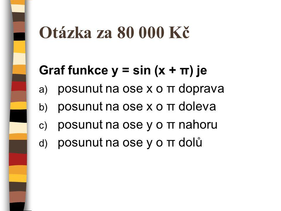 Otázka za 80 000 Kč Graf funkce y = sin (x + π) je a) posunut na ose x o π doprava b) posunut na ose x o π doleva c) posunut na ose y o π nahoru d) posunut na ose y o π dolů