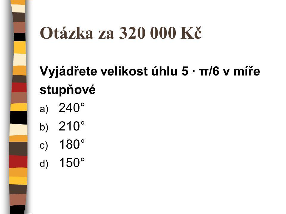 Otázka za 320 000 Kč Vyjádřete velikost úhlu 5 ∙ π/6 v míře stupňové a) 240° b) 210° c) 180° d) 150°