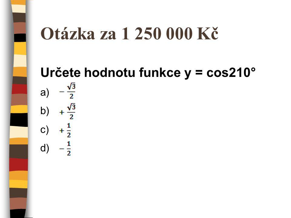Otázka za 1 250 000 Kč Určete hodnotu funkce y = cos210° a) - odmocnina3/2 b) + odmocnina3/2 c) + 1/2 d) -1/2