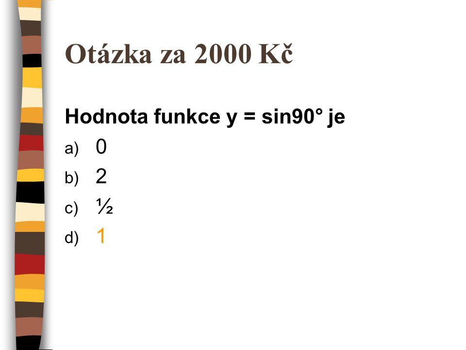 Otázka za 2000 Kč Hodnota funkce y = sin90° je a) 0 b) 2 c) ½ d) 1