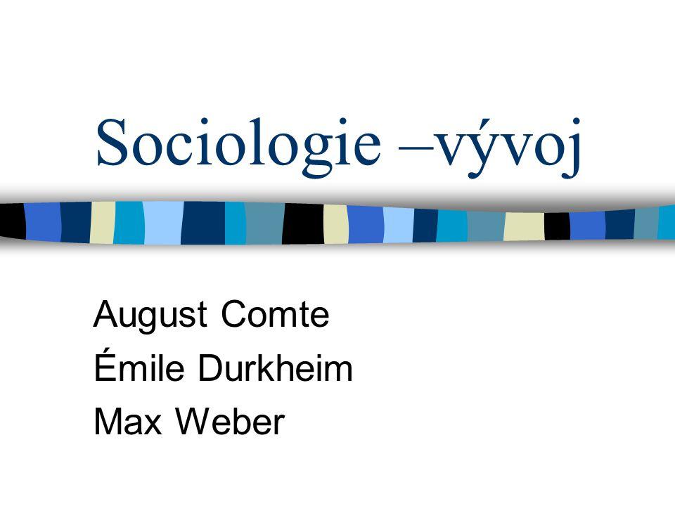 Sociologie –vývoj August Comte Émile Durkheim Max Weber