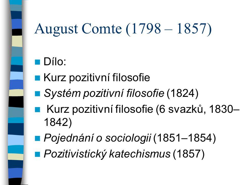 August Comte (1798 – 1857) Pozitivismus Stádia vývoje dějin: - Náboženské ( animismus, polyteismus, monoteismus) - Metafyzické (filosofie) - Pozitivní (věda)