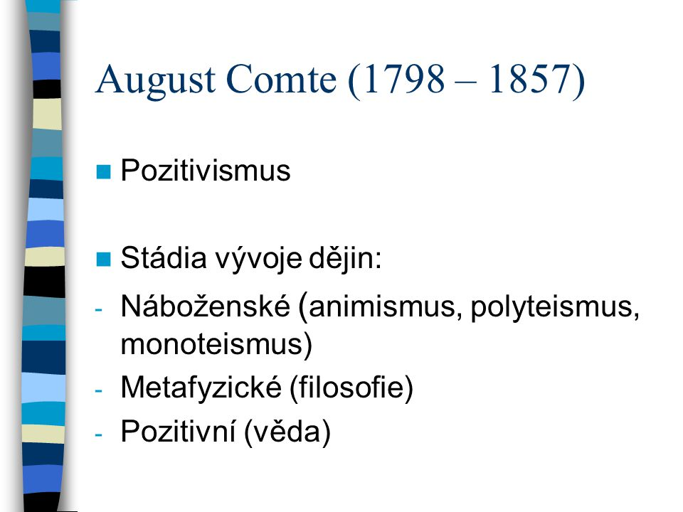 August Comte (1798 – 1857) Pozitivismus Stádia vývoje dějin: - Náboženské ( animismus, polyteismus, monoteismus) - Metafyzické (filosofie) - Pozitivní