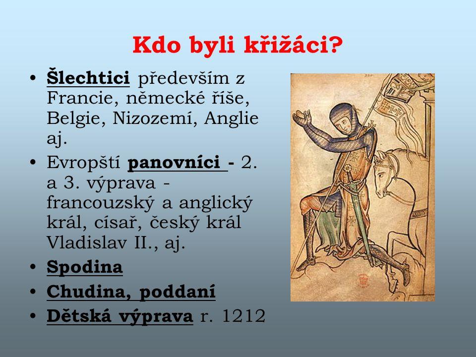 Kdo byli křižáci? Šlechtici především z Francie, německé říše, Belgie, Nizozemí, Anglie aj. Evropští panovníci - 2. a 3. výprava - francouzský a angli