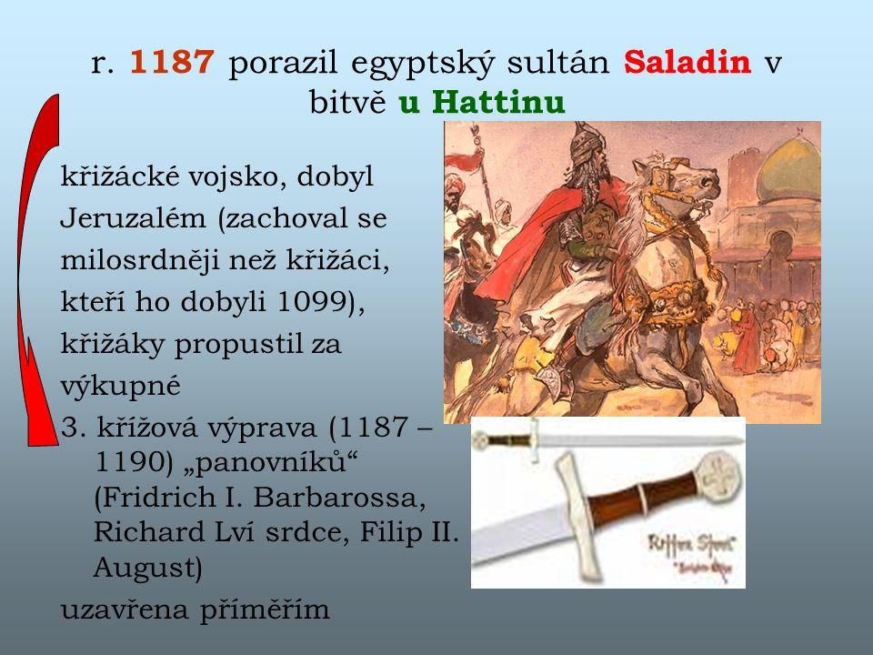 r. 1187 porazil egyptský sultán Saladin v bitvě u Hattinu křižácké vojsko, dobyl Jeruzalém (zachoval se milosrdněji než křižáci, kteří ho dobyli 1099)
