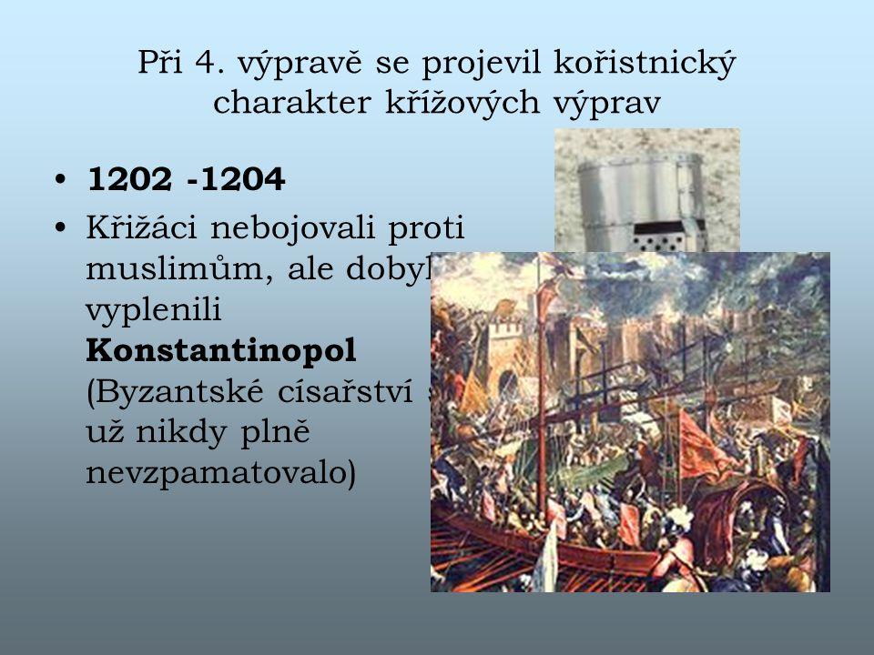 Při 4. výpravě se projevil kořistnický charakter křížových výprav 1202 -1204 Křižáci nebojovali proti muslimům, ale dobyli a vyplenili Konstantinopol