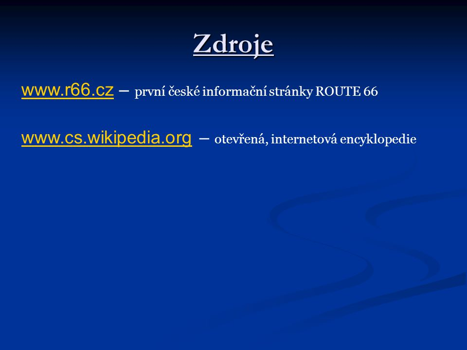 Zdroje www.r66.czwww.r66.cz – první české informační stránky ROUTE 66 www.cs.wikipedia.orgwww.cs.wikipedia.org – otevřená, internetová encyklopedie