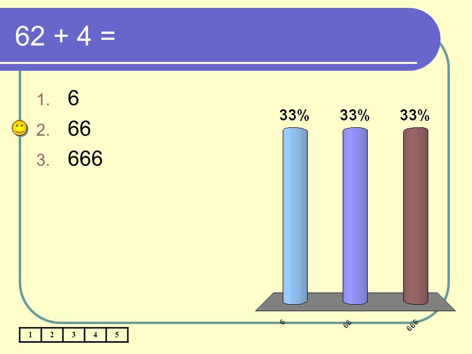 62 + 4 = 1. 6 2. 66 3. 666 12345