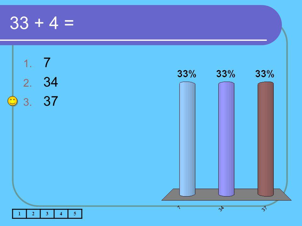 33 + 4 = 1. 7 2. 34 3. 37 12345