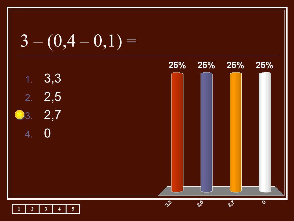 3 – (0,4 – 0,1) = 1. 3,3 2. 2,5 3. 2,7 4. 0 12345