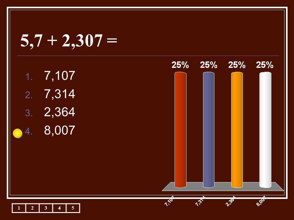 5,7 + 2,307 = 12345 1. 7,107 2. 7,314 3. 2,364 4. 8,007