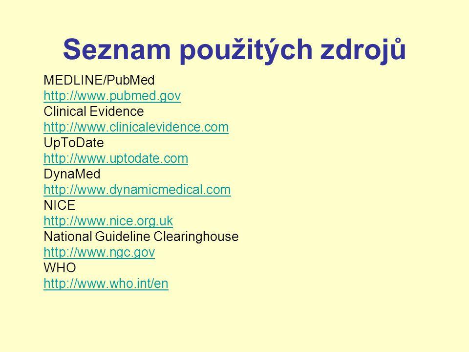 Seznam použitých zdrojů MEDLINE/PubMed http://www.pubmed.gov Clinical Evidence http://www.clinicalevidence.com UpToDate http://www.uptodate.com DynaMed http://www.dynamicmedical.com NICE http://www.nice.org.uk National Guideline Clearinghouse http://www.ngc.gov WHO http://www.who.int/en