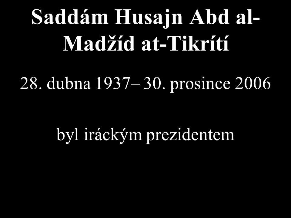 Saddám Husajn Abd al- Madžíd at-Tikrítí 28. dubna 1937– 30. prosince 2006 byl iráckým prezidentem