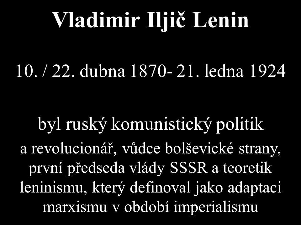 Vladimir Iljič Lenin 10. / 22. dubna 1870- 21. ledna 1924 byl ruský komunistický politik a revolucionář, vůdce bolševické strany, první předseda vlády