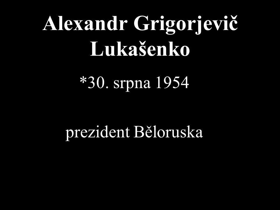 Alexandr Grigorjevič Lukašenko *30. srpna 1954 prezident Běloruska