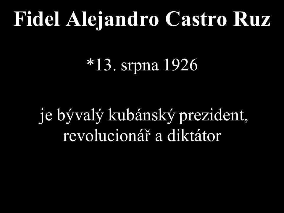Fidel Alejandro Castro Ruz *13. srpna 1926 je bývalý kubánský prezident, revolucionář a diktátor