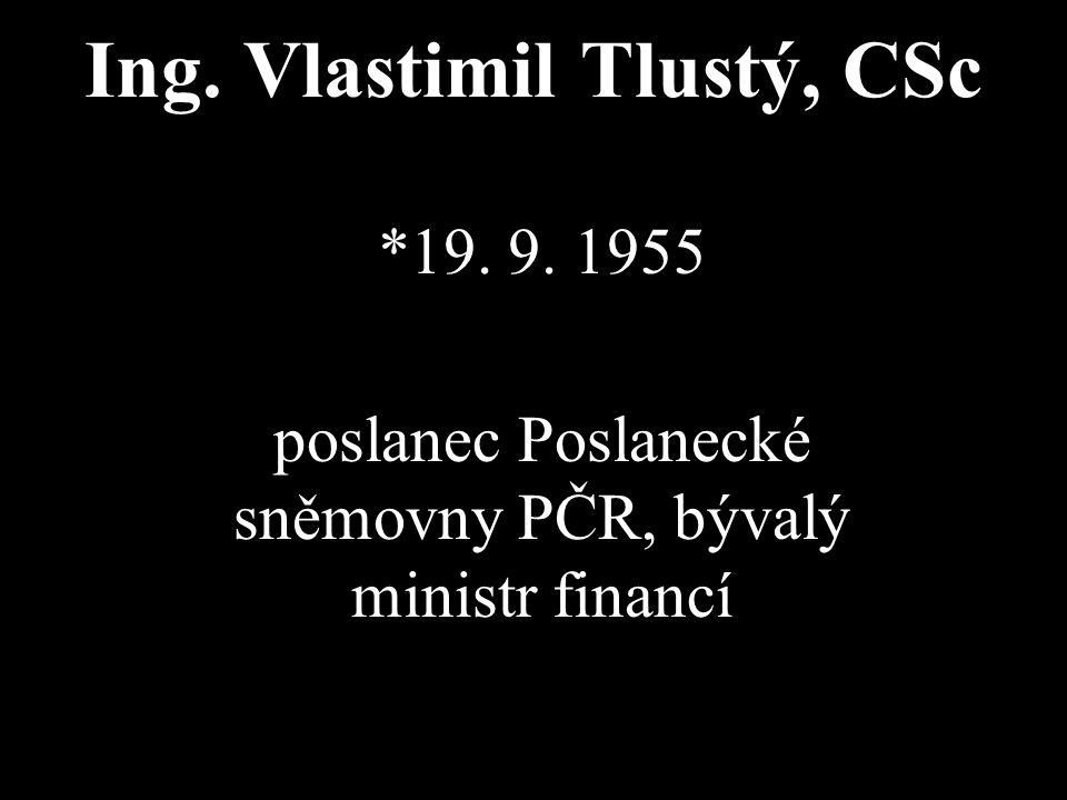 Ing. Vlastimil Tlustý, CSc *19. 9. 1955 poslanec Poslanecké sněmovny PČR, bývalý ministr financí