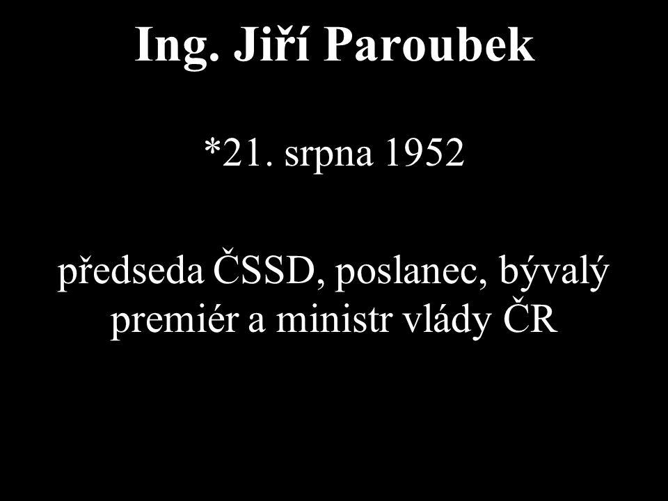 Ing. Jiří Paroubek *21. srpna 1952 předseda ČSSD, poslanec, bývalý premiér a ministr vlády ČR