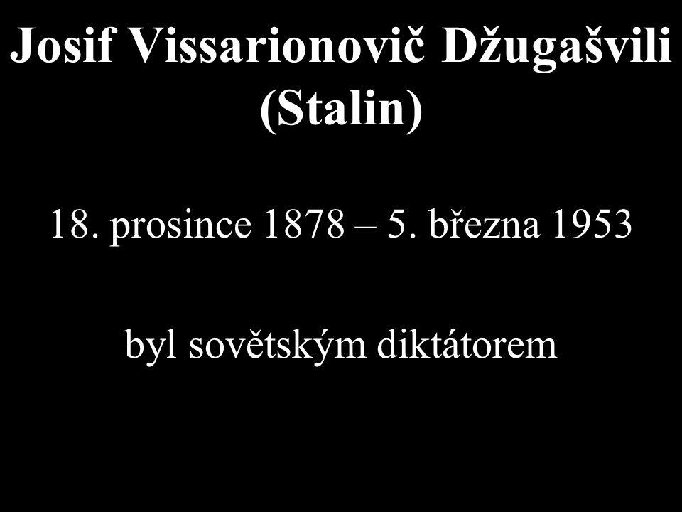 Josif Vissarionovič Džugašvili (Stalin) 18. prosince 1878 – 5. března 1953 byl sovětským diktátorem