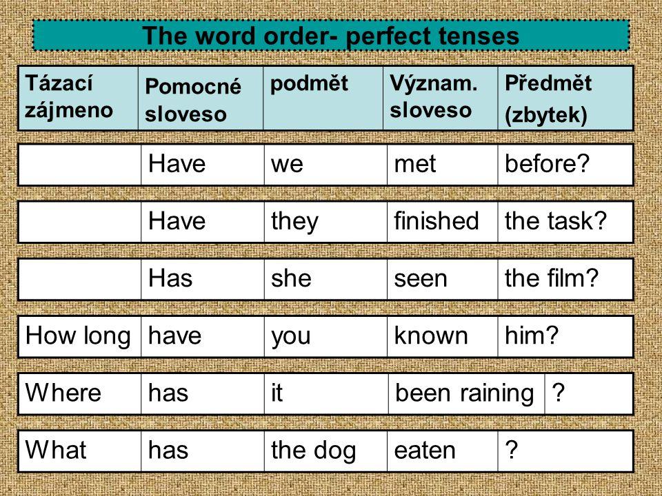 The word order- perfect tenses Tázací zájmeno Pomocné sloveso podmětVýznam. sloveso Předmět (zbytek) Havetheyfinishedthe task? Hassheseenthe film? How