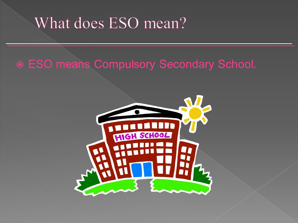  ESO means Compulsory Secondary School.