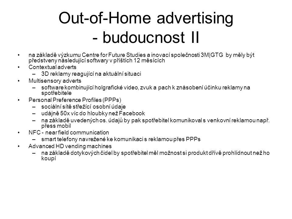 Out-of-Home advertising - budoucnost II na základě výzkumu Centre for Future Studies a inovací společnosti 3M|GTG by měly být předstveny následující softwary v příštích 12 měsících Contextual adverts –3D reklamy reagující na aktuální situaci Multisensory adverts –software kombinující holgrafické video, zvuk a pach k znásobení účinku reklamy na spotřebitele Personal Preference Profiles (PPPs) –sociální sítě střežící osobní údaje –udájně 50x víc do hloubky než Facebook –na základě uvedených os.