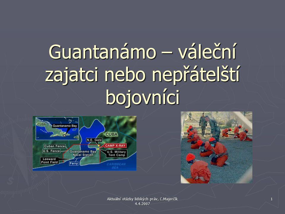 Aktuální otázky lidských práv, Ľ.Majerčík 4.4.2007 1 Guantanámo – váleční zajatci nebo nepřátelští bojovníci