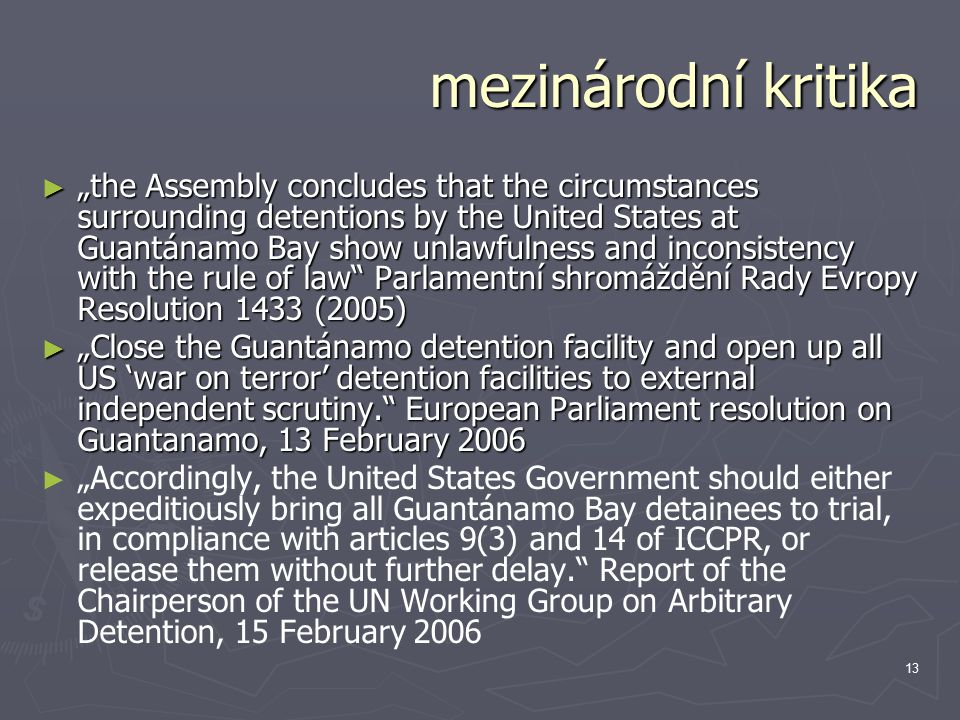 "13 mezinárodní kritika ► ""the Assembly concludes that the circumstances surrounding detentions by the United States at Guantánamo Bay show unlawfulness and inconsistency with the rule of law Parlamentní shromáždění Rady Evropy Resolution 1433 (2005) ► ""Close the Guantánamo detention facility and open up all US 'war on terror' detention facilities to external independent scrutiny. European Parliament resolution on Guantanamo, 13 February 2006 ► ► ""Accordingly, the United States Government should either expeditiously bring all Guantánamo Bay detainees to trial, in compliance with articles 9(3) and 14 of ICCPR, or release them without further delay. Report of the Chairperson of the UN Working Group on Arbitrary Detention, 15 February 2006"