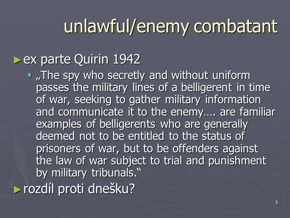 "3 unlawful/enemy combatant ► ex parte Quirin 1942  ""The spy who secretly and without uniform passes the military lines of a belligerent in time of war, seeking to gather military information and communicate it to the enemy…."