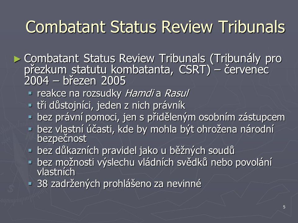 5 Combatant Status Review Tribunals ► Combatant Status Review Tribunals (Tribunály pro přezkum statutu kombatanta, CSRT) – červenec 2004 – březen 2005  reakce na rozsudky Hamdi a Rasul  tři důstojníci, jeden z nich právník  bez právní pomoci, jen s přiděleným osobním zástupcem  bez vlastní účasti, kde by mohla být ohrožena národní bezpečnost  bez důkazních pravidel jako u běžných soudů  bez možnosti výslechu vládních svědků nebo povolání vlastních  38 zadržených prohlášeno za nevinné