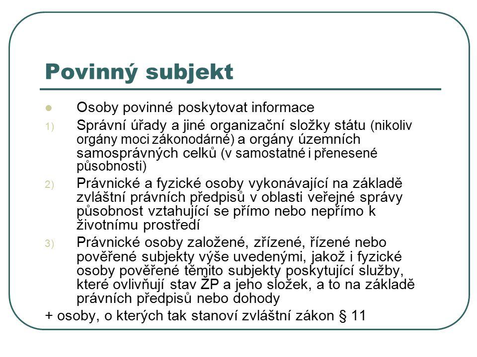 Povinný subjekt Osoby povinné poskytovat informace 1) Správní úřady a jiné organizační složky státu (nikoliv orgány moci zákonodárné) a orgány územních samosprávných celků (v samostatné i přenesené působnosti) 2) Právnické a fyzické osoby vykonávající na základě zvláštní právních předpisů v oblasti veřejné správy působnost vztahující se přímo nebo nepřímo k životnímu prostředí 3) Právnické osoby založené, zřízené, řízené nebo pověřené subjekty výše uvedenými, jakož i fyzické osoby pověřené těmito subjekty poskytující služby, které ovlivňují stav ŽP a jeho složek, a to na základě právních předpisů nebo dohody + osoby, o kterých tak stanoví zvláštní zákon § 11