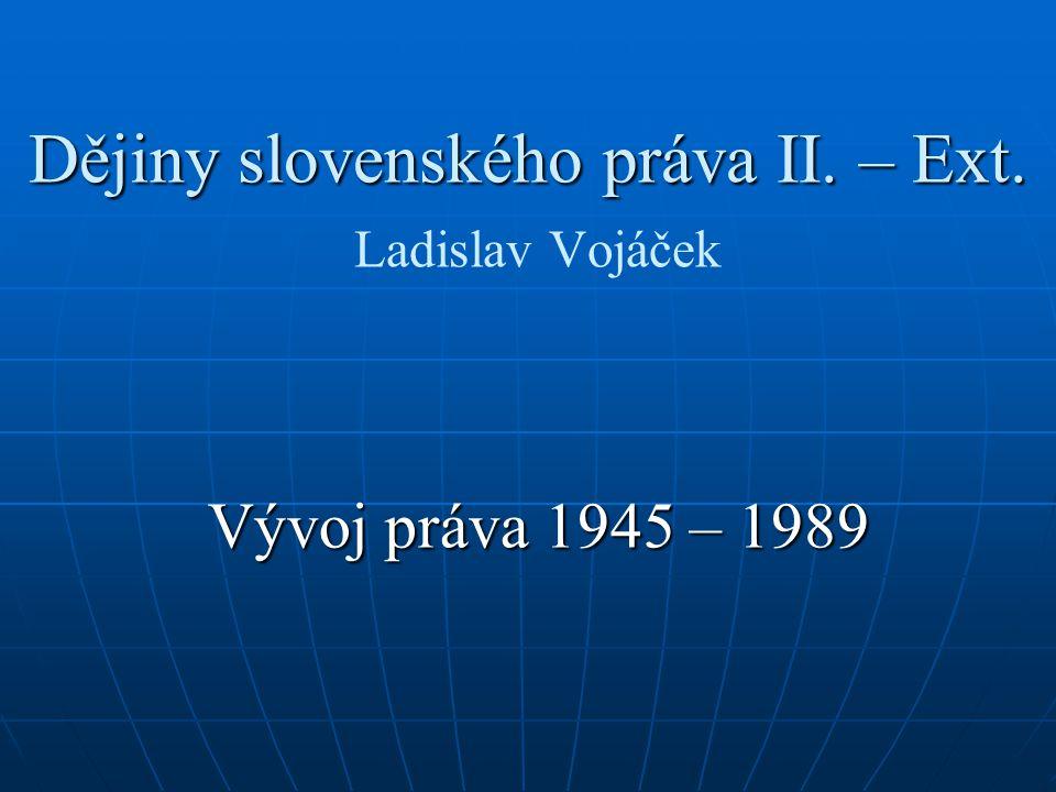 Dějiny slovenského práva II. – Ext. Dějiny slovenského práva II. – Ext. Ladislav Vojáček Vývoj práva 1945 – 1989