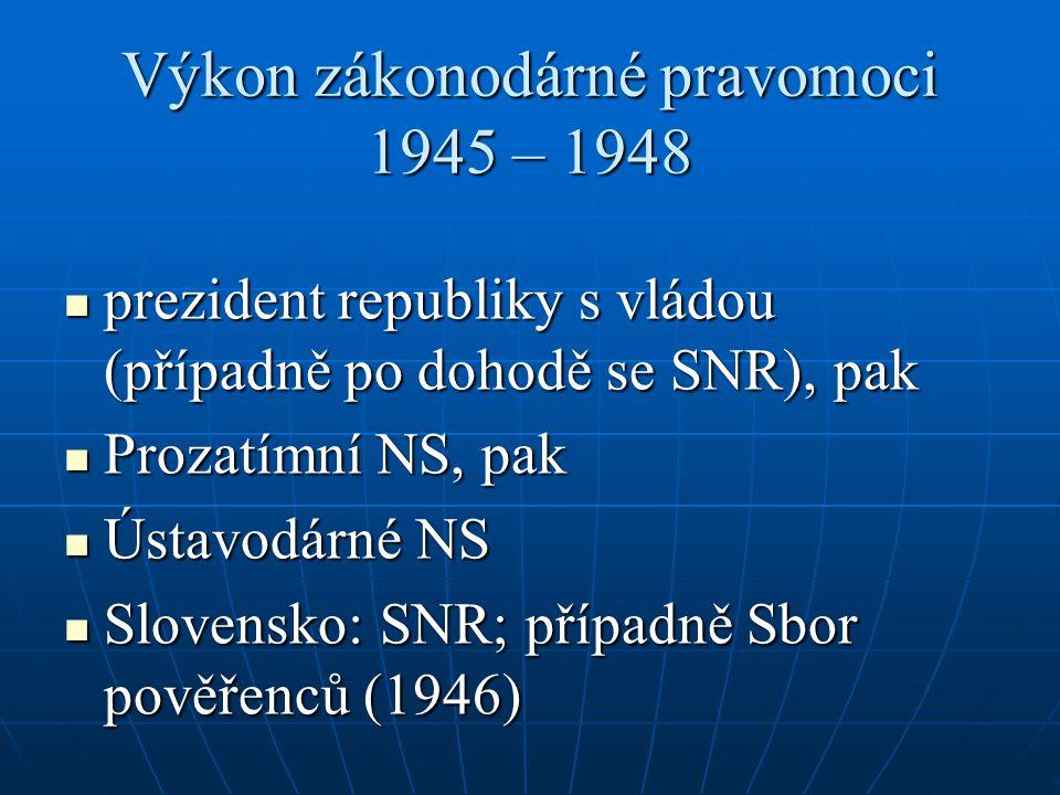 Výkon zákonodárné pravomoci 1945 – 1948 prezident republiky s vládou (případně po dohodě se SNR), pak prezident republiky s vládou (případně po dohodě
