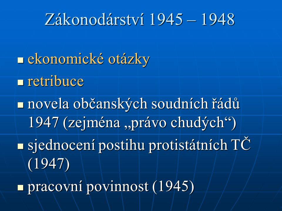 """Zákonodárství 1945 – 1948 ekonomické otázky ekonomické otázky retribuce retribuce novela občanských soudních řádů 1947 (zejména """"právo chudých ) novela občanských soudních řádů 1947 (zejména """"právo chudých ) sjednocení postihu protistátních TČ (1947) sjednocení postihu protistátních TČ (1947) pracovní povinnost (1945) pracovní povinnost (1945)"""