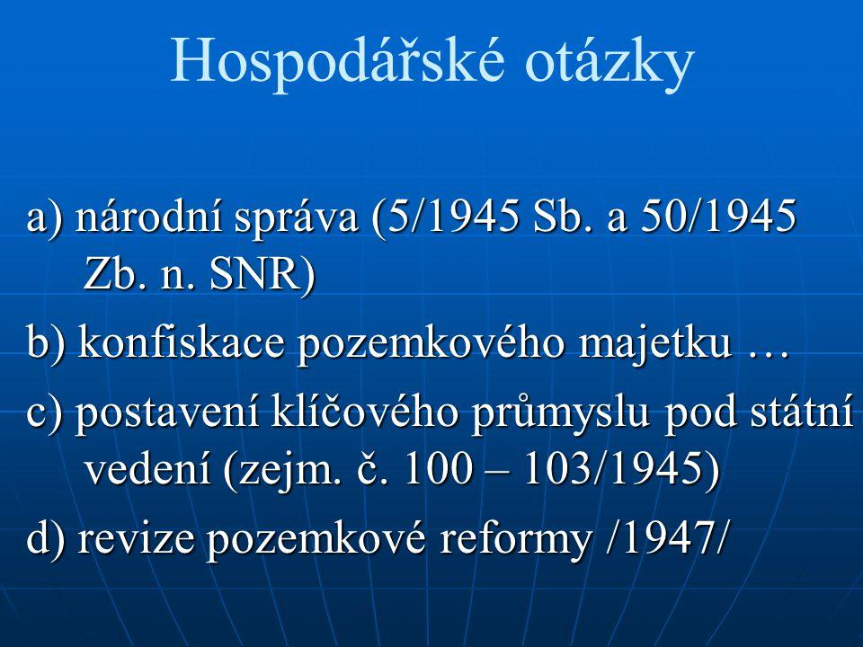 Hospodářské otázky a) národní správa (5/1945 Sb. a 50/1945 Zb. n. SNR) b) konfiskace pozemkového majetku … c) postavení klíčového průmyslu pod státní