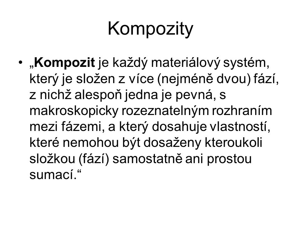 """Kompozity """"Kompozit je každý materiálový systém, který je složen z více (nejméně dvou) fází, z nichž alespoň jedna je pevná, s makroskopicky rozeznate"""